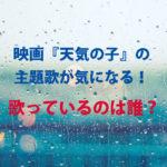 映画『天気の子』の主題歌が気になる!歌っているのは誰?