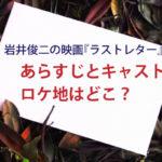 岩井俊二の映画『ラストレター』あらすじとキャスト ロケ地はどこ?