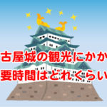名古屋城の観光 所要時間は?本丸御殿の待ち時間やアクセスなど